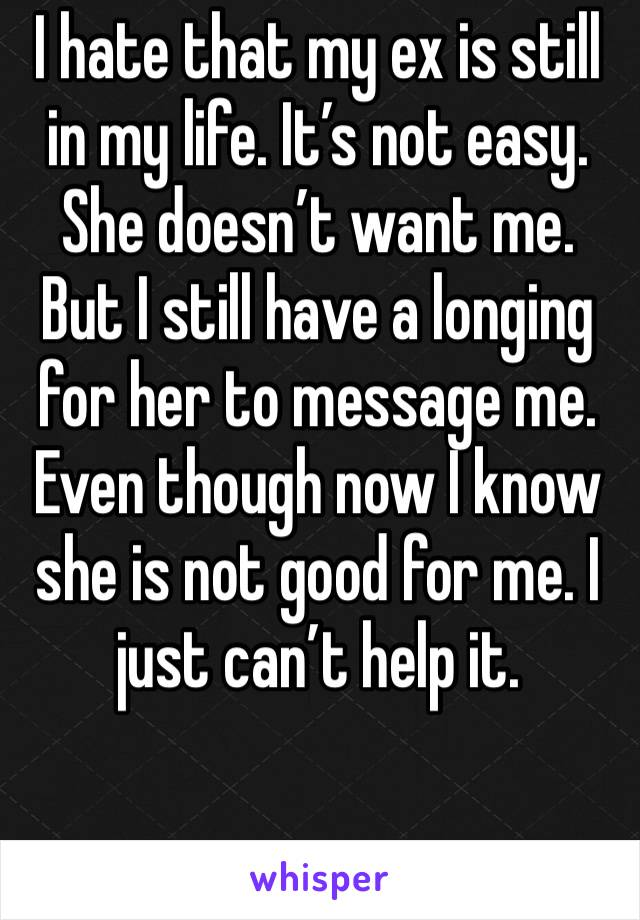 I hate that my ex is still in my life. It's not easy. She doesn't want me. But I still have a longing for her to message me. Even though now I know she is not good for me. I just can't help it.
