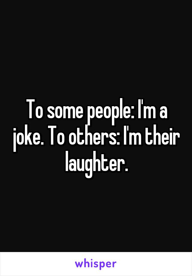 To some people: I'm a joke. To others: I'm their laughter.