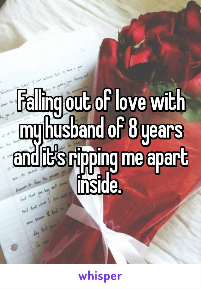 Falling out of love with my husband of 8 years and it's ripping me apart inside.