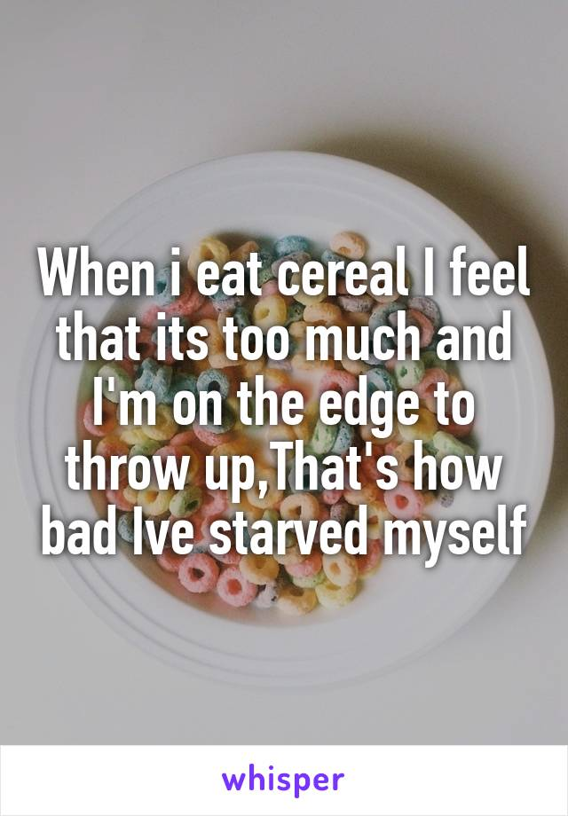 When i eat cereal I feel that its too much and I'm on the edge to throw up,That's how bad Ive starved myself