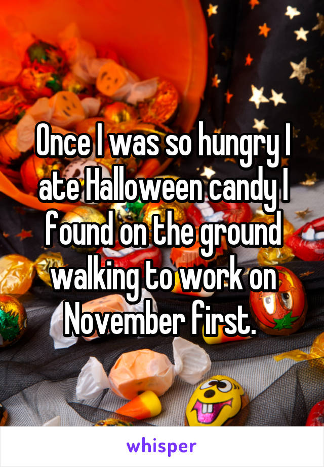 Once I was so hungry I ate Halloween candy I found on the ground walking to work on November first.