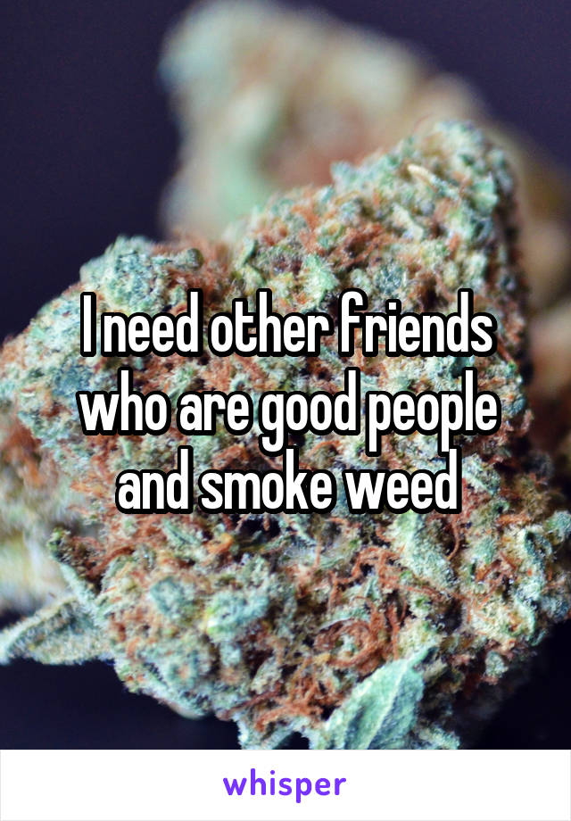 I need other friends who are good people and smoke weed