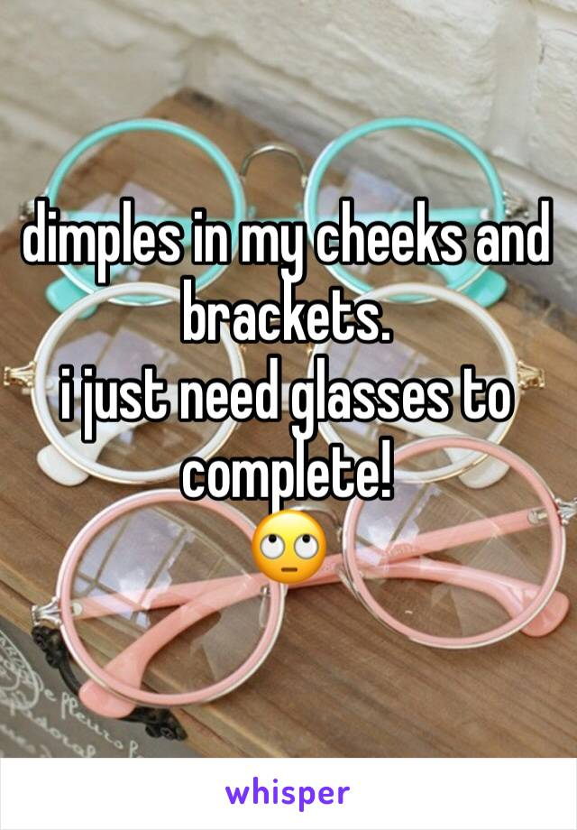 dimples in my cheeks and brackets. i just need glasses to complete!  🙄
