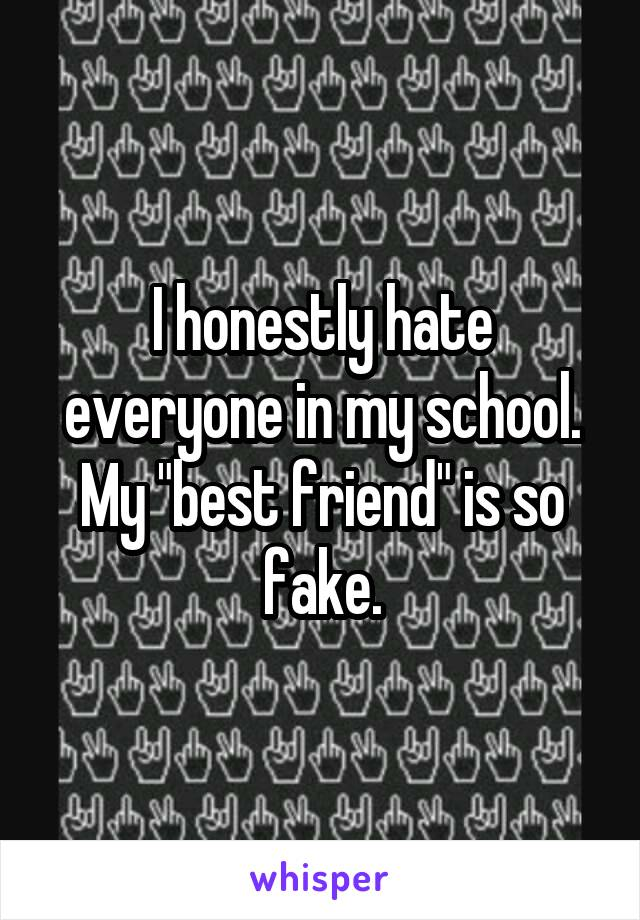 "I honestly hate everyone in my school. My ""best friend"" is so fake."