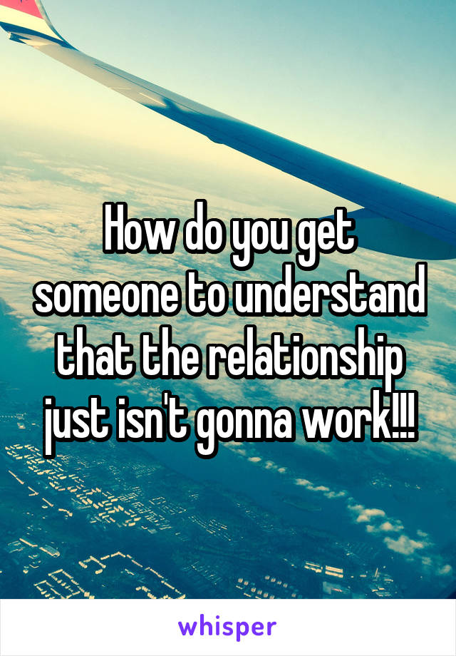 How do you get someone to understand that the relationship just isn't gonna work!!!