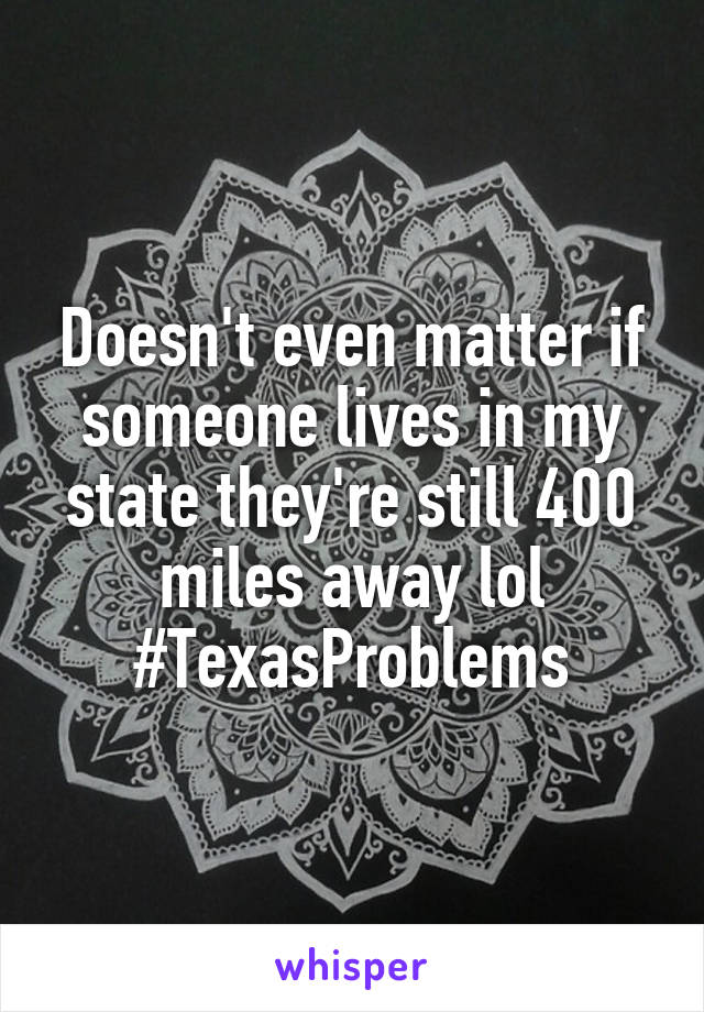 Doesn't even matter if someone lives in my state they're still 400 miles away lol #TexasProblems