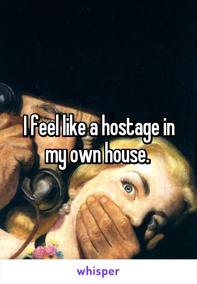 I feel like a hostage in my own house.