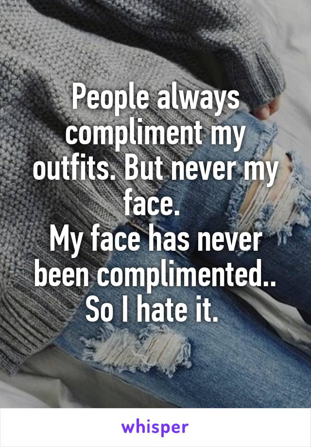 People always compliment my outfits. But never my face.  My face has never been complimented.. So I hate it.