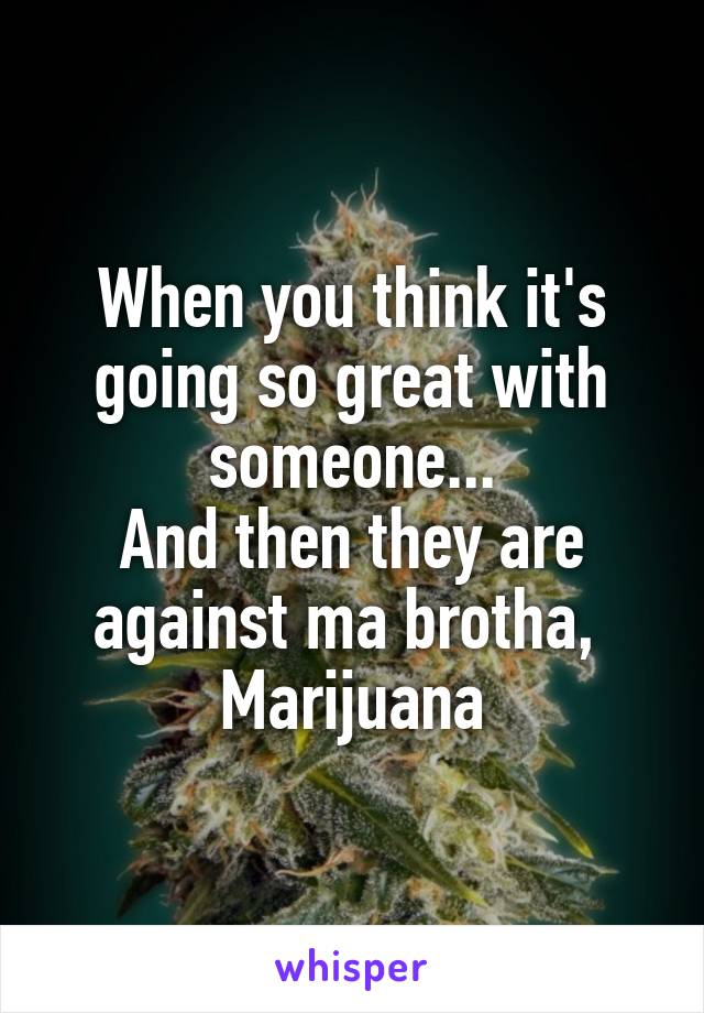 When you think it's going so great with someone... And then they are against ma brotha,  Marijuana