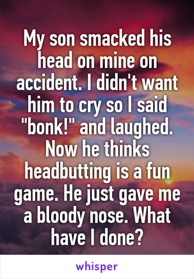 """My son smacked his head on mine on accident. I didn't want him to cry so I said """"bonk!"""" and laughed. Now he thinks headbutting is a fun game. He just gave me a bloody nose. What have I done?"""