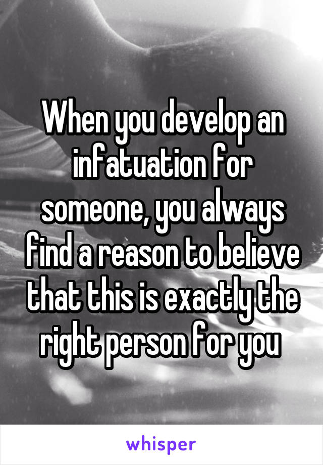 When you develop an infatuation for someone, you always find a reason to believe that this is exactly the right person for you