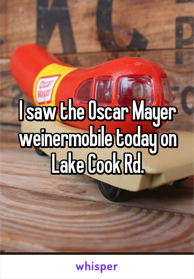 I saw the Oscar Mayer weinermobile today on Lake Cook Rd.