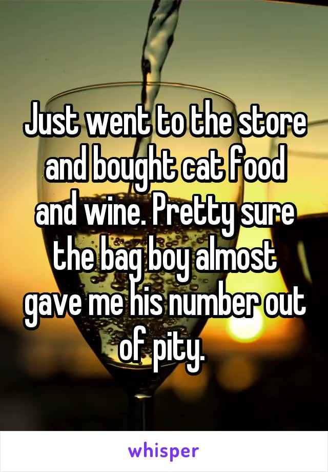 Just went to the store and bought cat food and wine. Pretty sure the bag boy almost gave me his number out of pity.