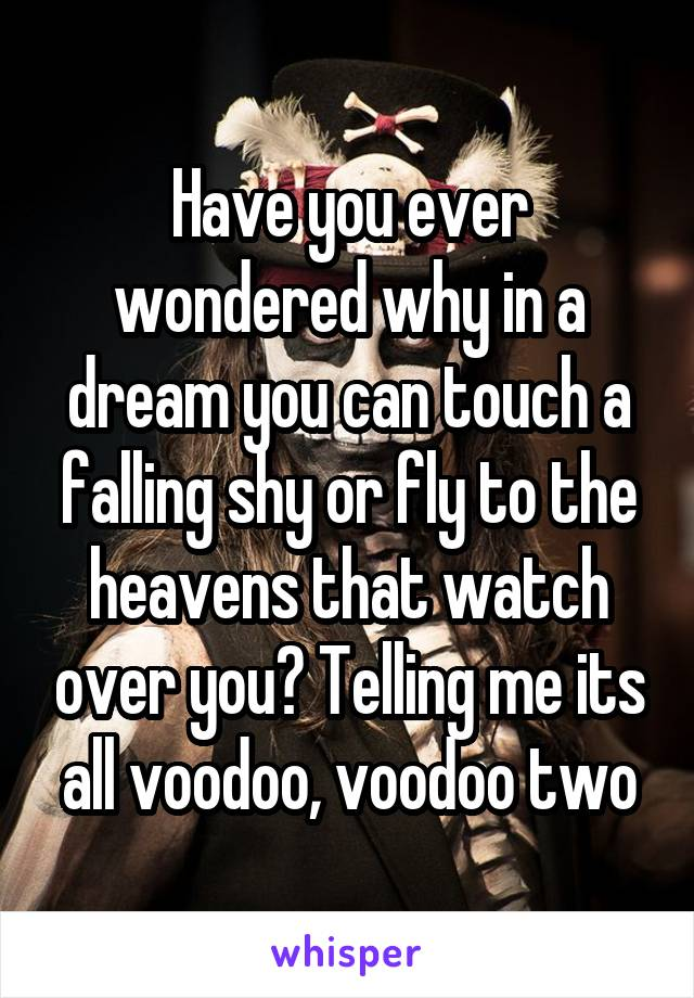 Have you ever wondered why in a dream you can touch a falling shy or fly to the heavens that watch over you? Telling me its all voodoo, voodoo two