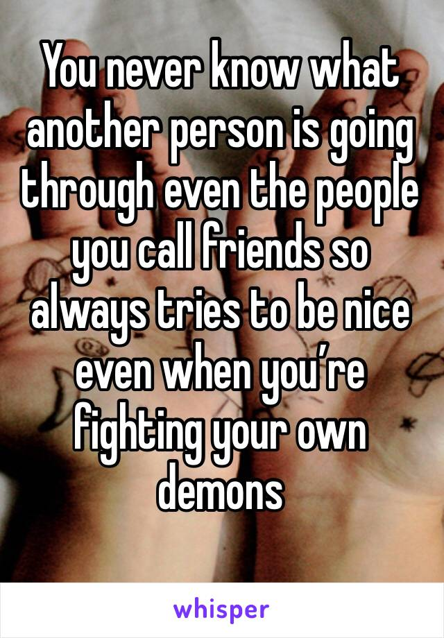 You never know what another person is going through even the people you call friends so always tries to be nice even when you're fighting your own demons