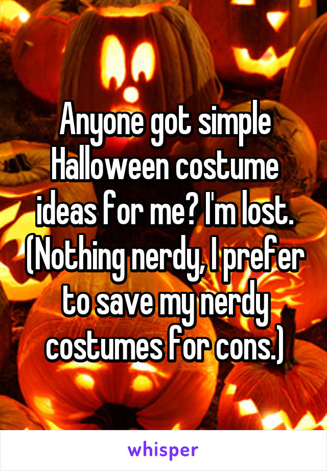 Anyone got simple Halloween costume ideas for me? I'm lost. (Nothing nerdy, I prefer to save my nerdy costumes for cons.)