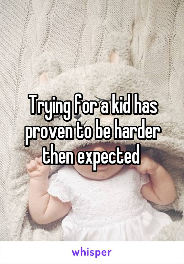 Trying for a kid has proven to be harder then expected