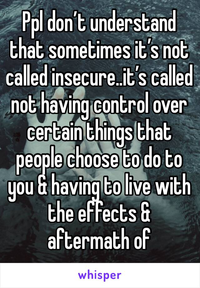 Ppl don't understand that sometimes it's not called insecure..it's called not having control over certain things that people choose to do to you & having to live with the effects & aftermath of