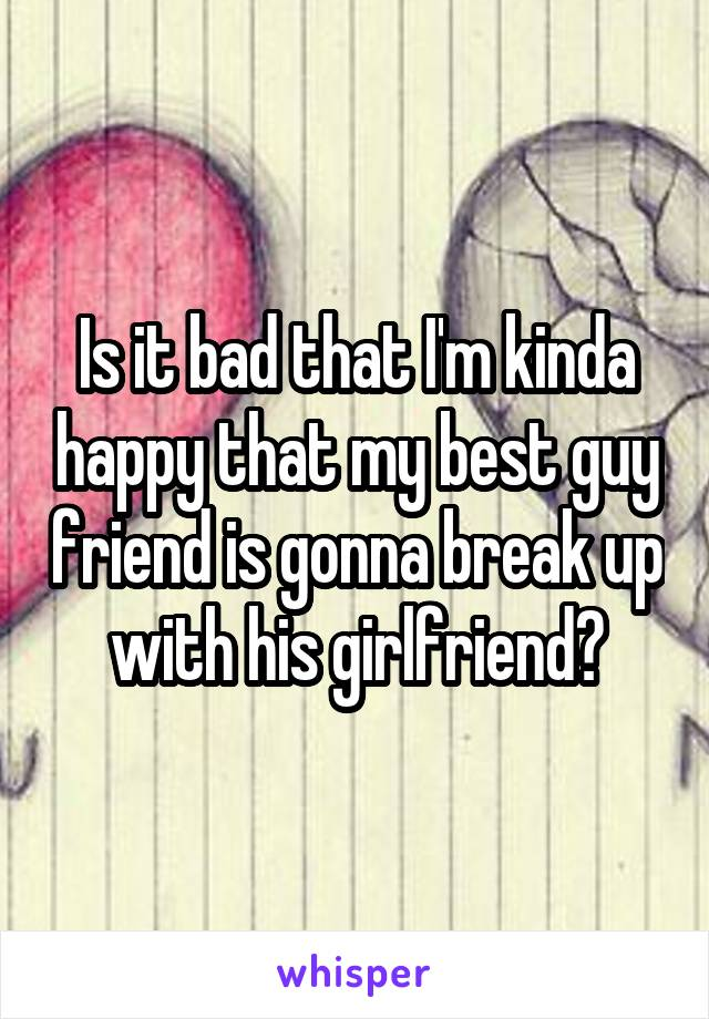 Is it bad that I'm kinda happy that my best guy friend is gonna break up with his girlfriend?