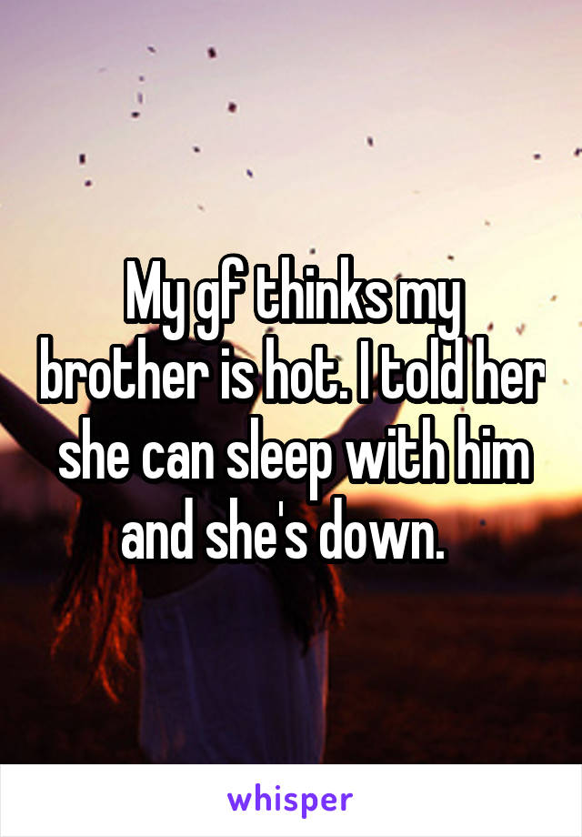 My gf thinks my brother is hot. I told her she can sleep with him and she's down.