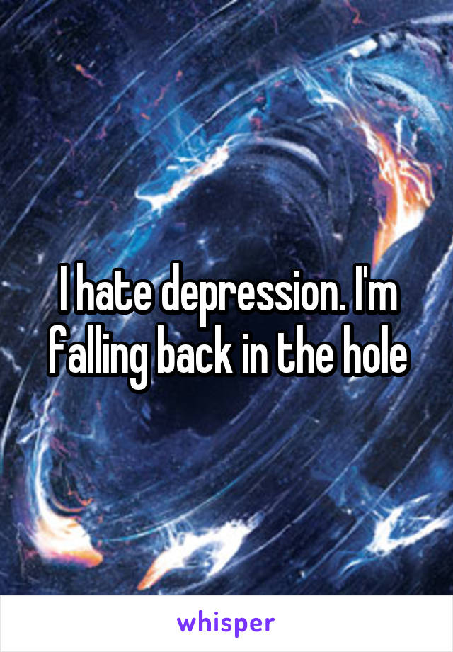 I hate depression. I'm falling back in the hole