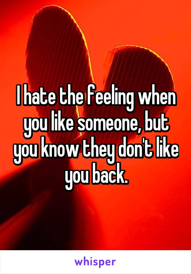 I hate the feeling when you like someone, but you know they don't like you back.