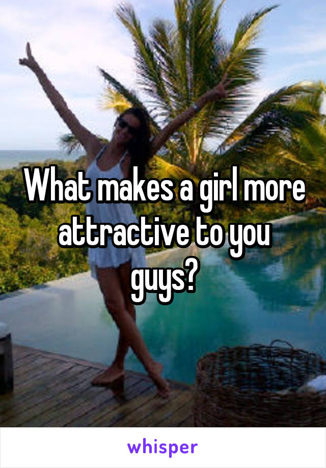 What makes a girl more attractive to you guys?