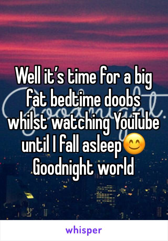 Well it's time for a big fat bedtime doobs whilst watching YouTube until I fall asleep😊 Goodnight world