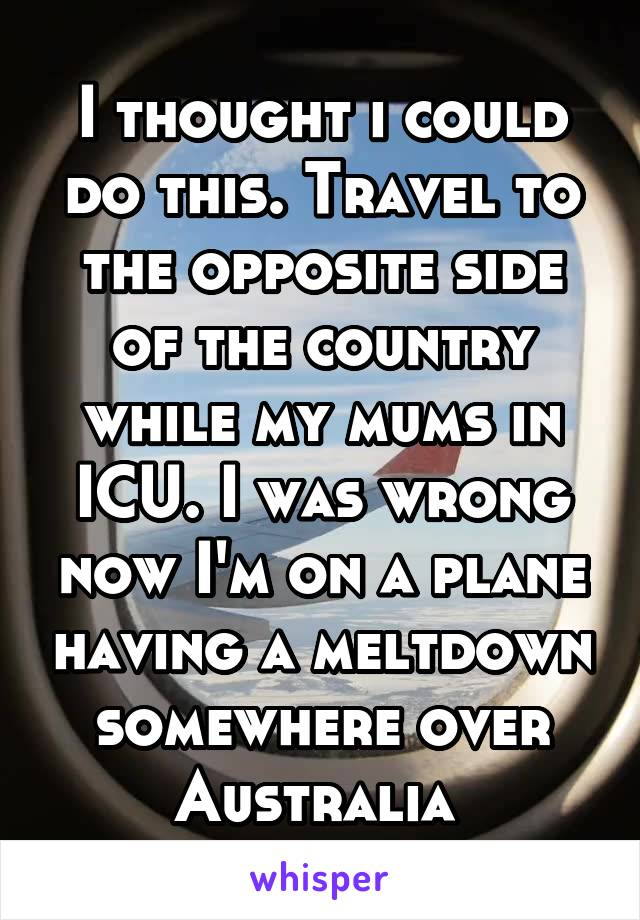 I thought i could do this. Travel to the opposite side of the country while my mums in ICU. I was wrong now I'm on a plane having a meltdown somewhere over Australia