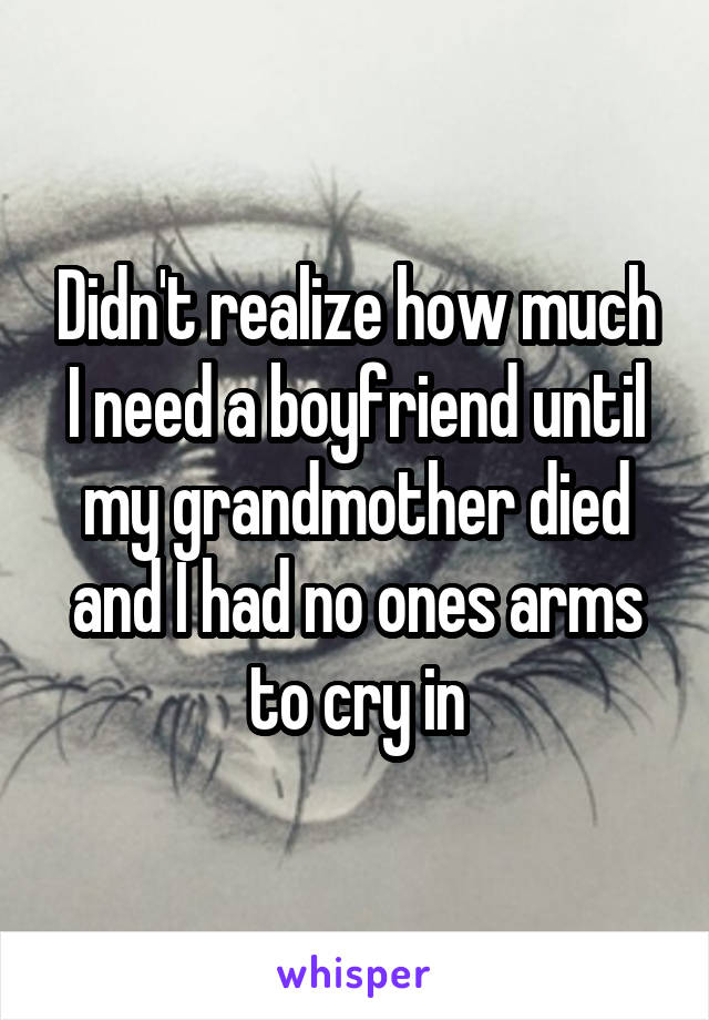 Didn't realize how much I need a boyfriend until my grandmother died and I had no ones arms to cry in