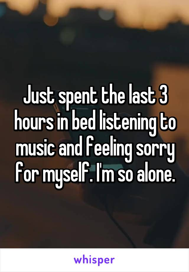 Just spent the last 3 hours in bed listening to music and feeling sorry for myself. I'm so alone.