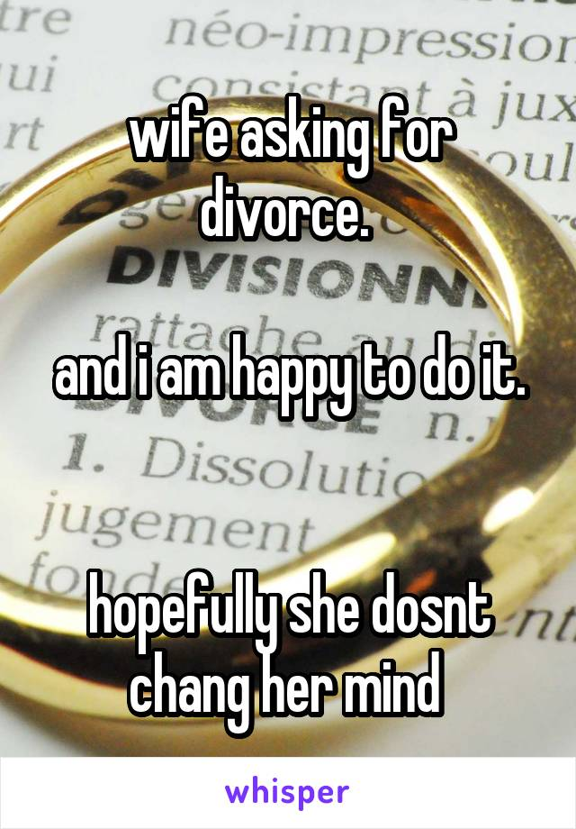 wife asking for divorce.   and i am happy to do it.   hopefully she dosnt chang her mind