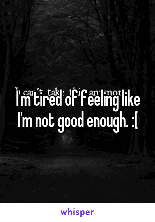 I'm tired of feeling like I'm not good enough. :(