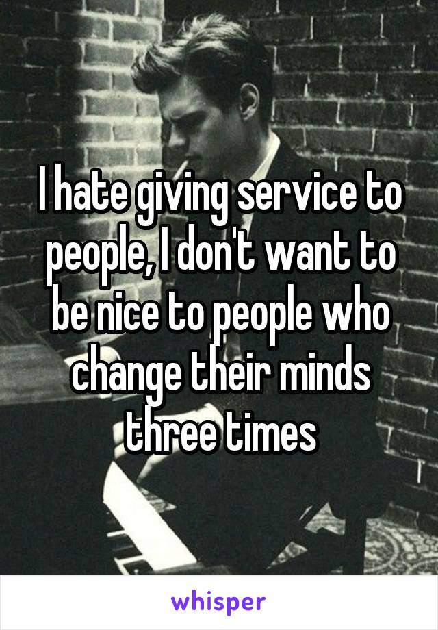 I hate giving service to people, I don't want to be nice to people who change their minds three times