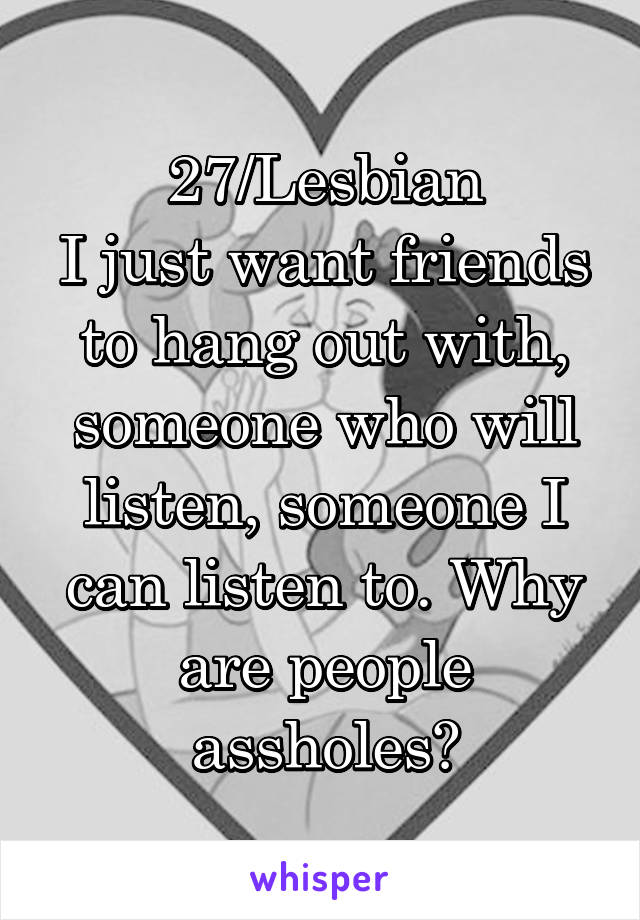 27/Lesbian I just want friends to hang out with, someone who will listen, someone I can listen to. Why are people assholes?