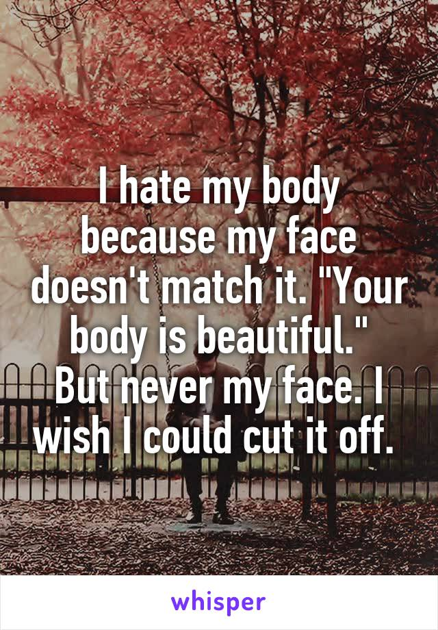 """I hate my body because my face doesn't match it. """"Your body is beautiful."""" But never my face. I wish I could cut it off."""