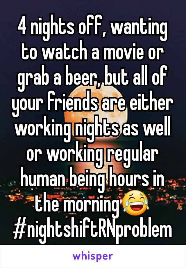 4 nights off, wanting to watch a movie or grab a beer, but all of your friends are either working nights as well or working regular human being hours in the morning😂 #nightshiftRNproblem