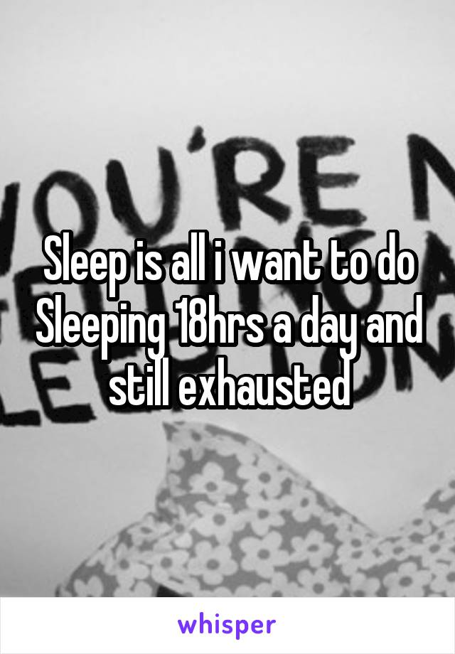 Sleep is all i want to do Sleeping 18hrs a day and still exhausted