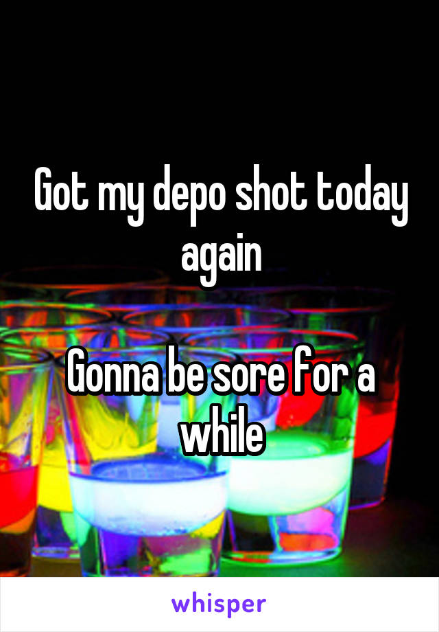Got my depo shot today again  Gonna be sore for a while