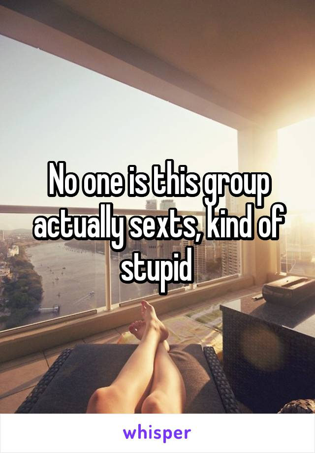 No one is this group actually sexts, kind of stupid