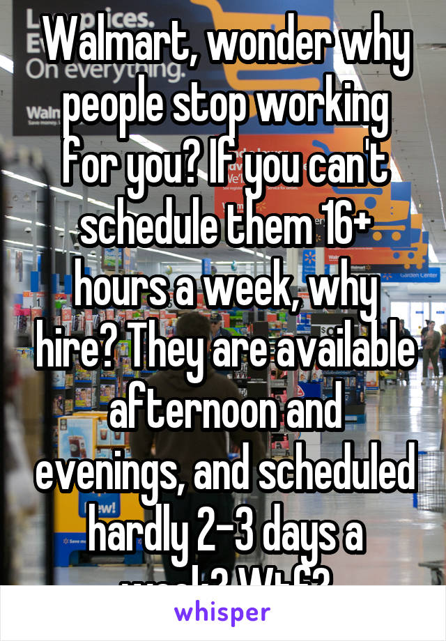 Walmart, wonder why people stop working for you? If you can't schedule them 16+ hours a week, why hire? They are available afternoon and evenings, and scheduled hardly 2-3 days a week? Wtf?
