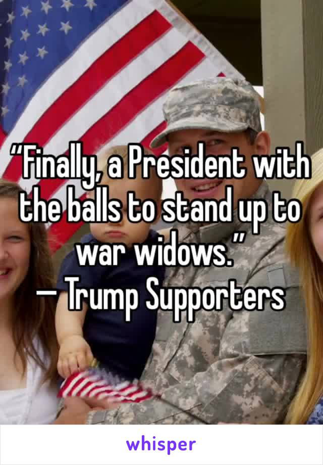 """""""Finally, a President with the balls to stand up to war widows."""" — Trump Supporters"""