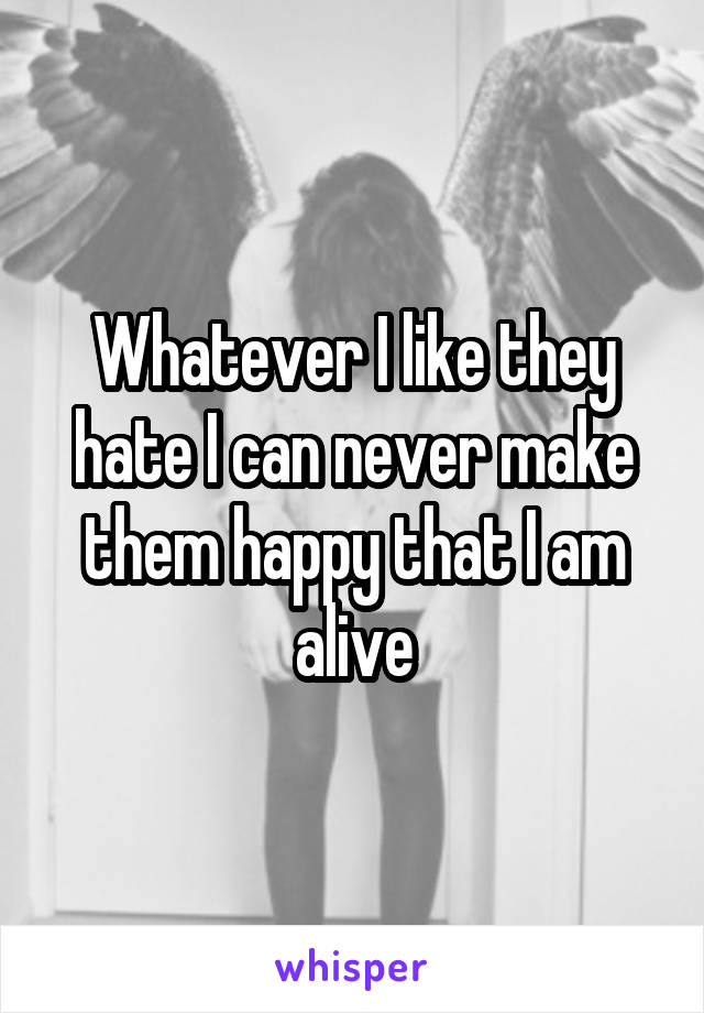 Whatever I like they hate I can never make them happy that I am alive