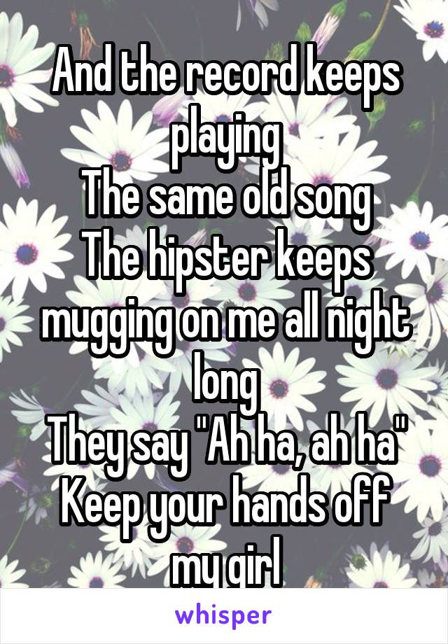 """And the record keeps playing The same old song The hipster keeps mugging on me all night long They say """"Ah ha, ah ha"""" Keep your hands off my girl"""