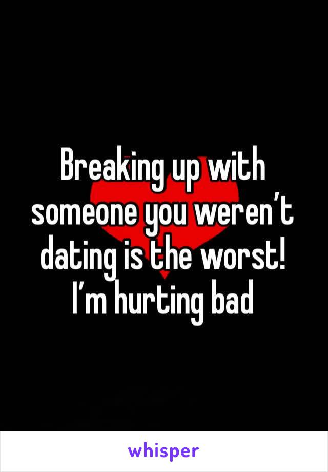 Breaking up with someone you weren't dating is the worst!  I'm hurting bad