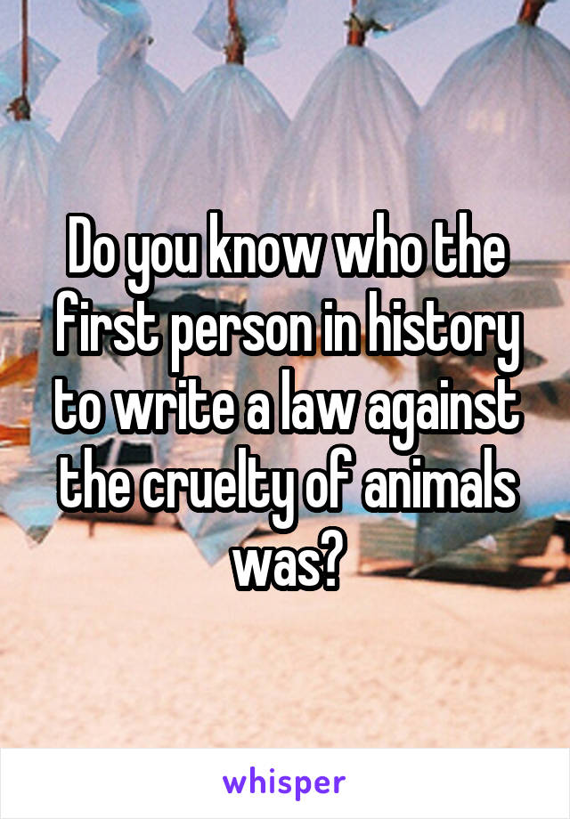 Do you know who the first person in history to write a law against the cruelty of animals was?