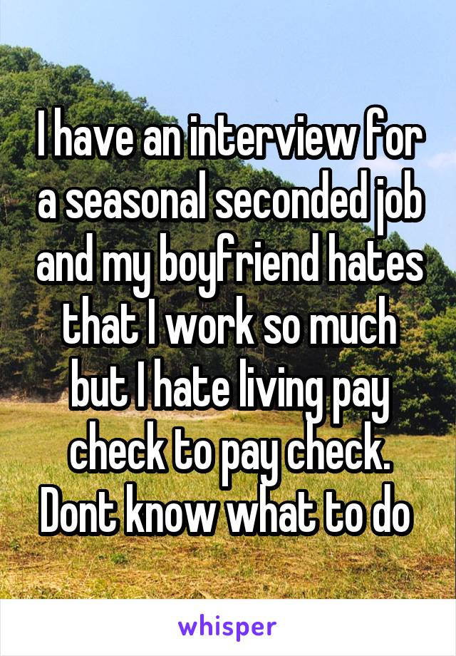 I have an interview for a seasonal seconded job and my boyfriend hates that I work so much but I hate living pay check to pay check. Dont know what to do