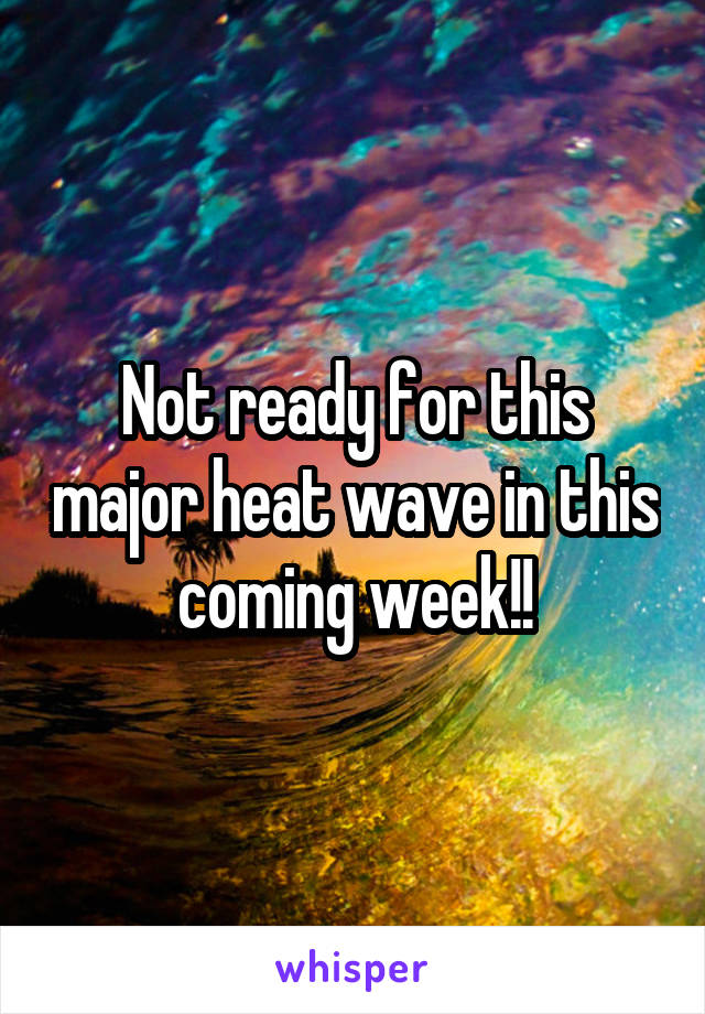 Not ready for this major heat wave in this coming week!!