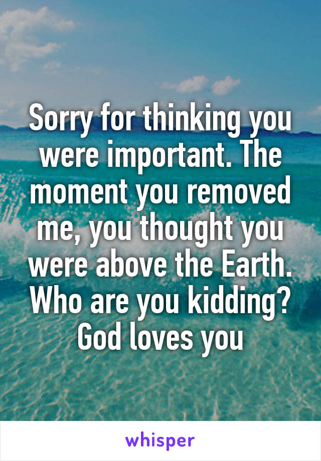 Sorry for thinking you were important. The moment you removed me, you thought you were above the Earth. Who are you kidding? God loves you