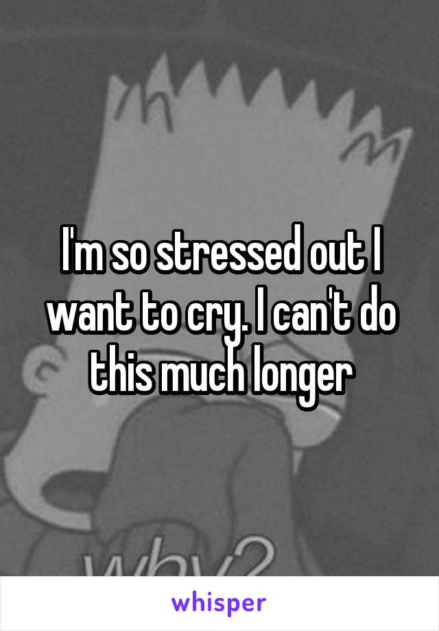 I'm so stressed out I want to cry. I can't do this much longer
